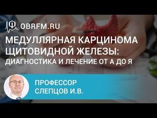 Профессор Слепцов И.В.: Медуллярная карцинома щитовидной железы: диагностика и лечение от А до Я