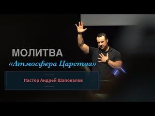 "Пастор Андрей Шаповалов ""Атмосфера Царства"" (Молитва)"