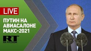 Путин принимает участие в церемонии открытия авиасалона МАКС — LIVE