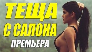 Такой фильм не стыдно показать!! - ТЕЩА С САЛОНА - Русские мелодрамы смотреть онлайн